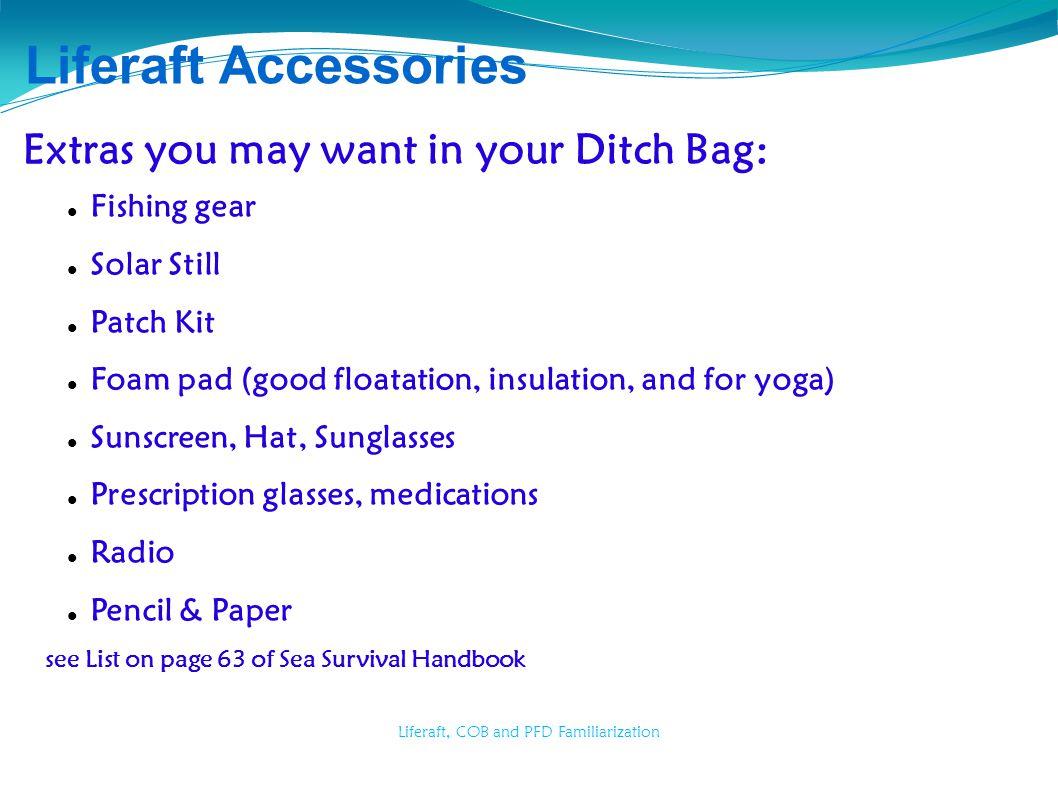 Liferaft, COB and PFD Familiarization Liferaft Accessories Extras you may want in your Ditch Bag: Fishing gear Solar Still Patch Kit Foam pad (good fl