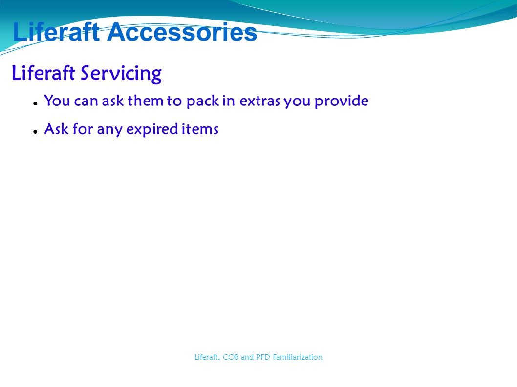 Liferaft, COB and PFD Familiarization Liferaft Accessories Liferaft Servicing You can ask them to pack in extras you provide Ask for any expired items