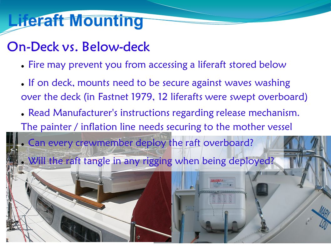 Liferaft, COB and PFD Familiarization Liferaft Mounting On-Deck vs. Below-deck Fire may prevent you from accessing a liferaft stored below If on deck,