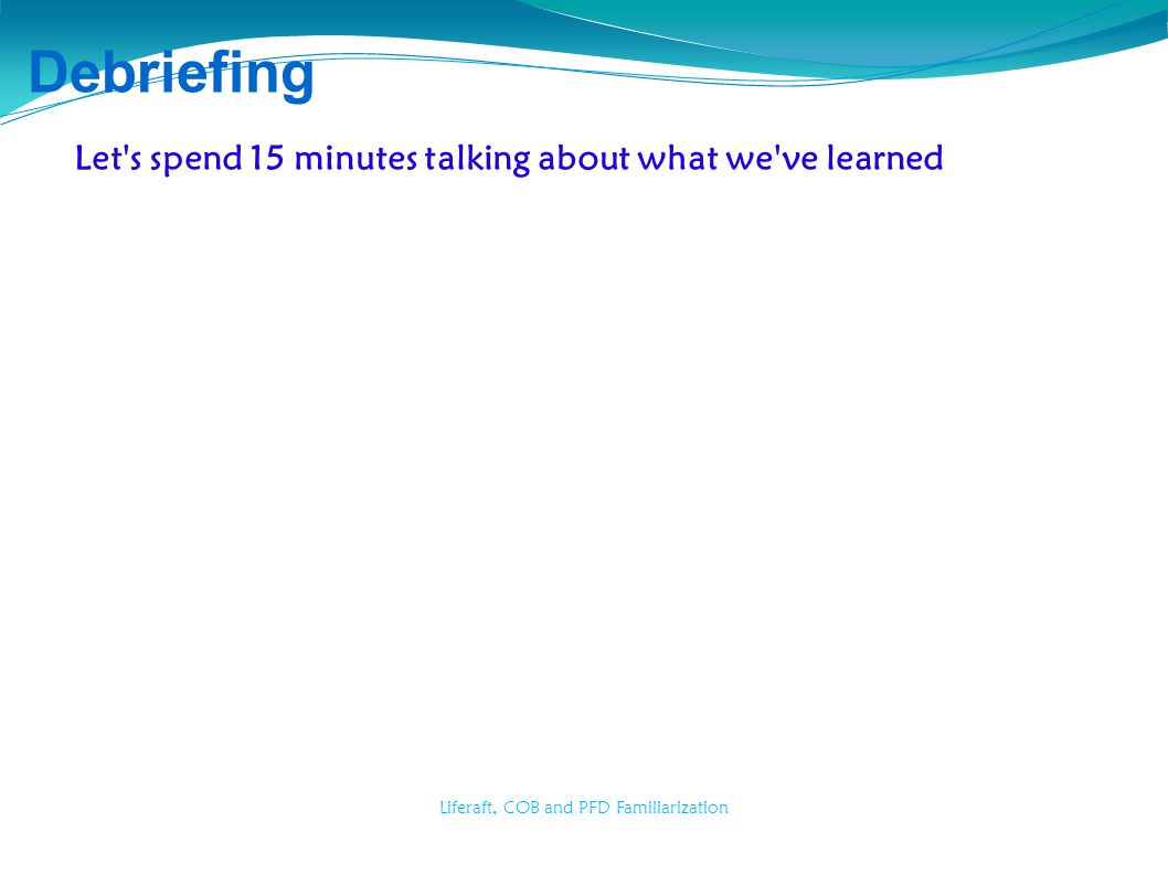 Liferaft, COB and PFD Familiarization Debriefing Let's spend 15 minutes talking about what we've learned