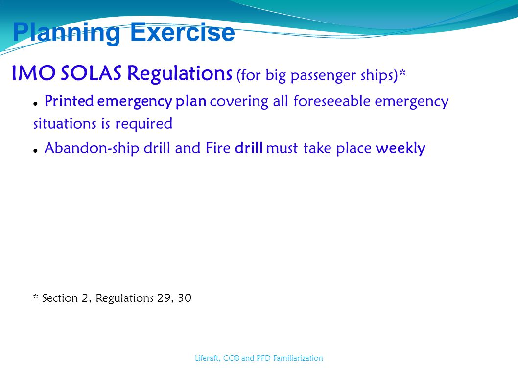 Liferaft, COB and PFD Familiarization Planning Exercise IMO SOLAS Regulations (for big passenger ships)* Printed emergency plan covering all foreseeab