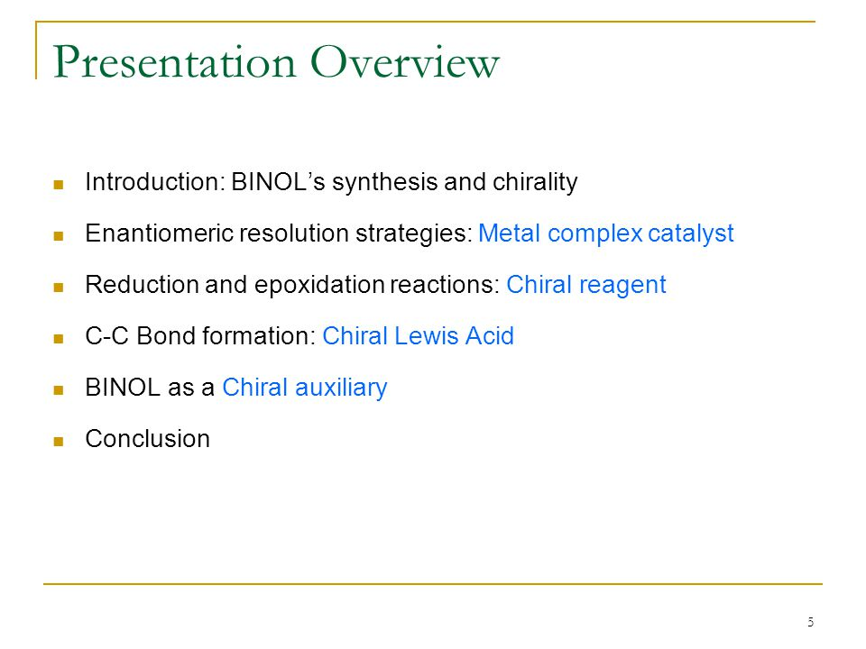 5 Presentation Overview Introduction: BINOL's synthesis and chirality Enantiomeric resolution strategies: Metal complex catalyst Reduction and epoxidation reactions: Chiral reagent C-C Bond formation: Chiral Lewis Acid BINOL as a Chiral auxiliary Conclusion