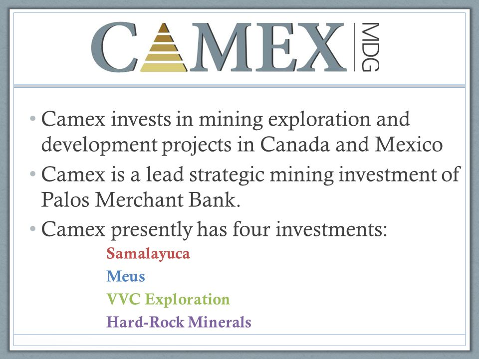Camex invests in mining exploration and development projects in Canada and Mexico Camex is a lead strategic mining investment of Palos Merchant Bank.