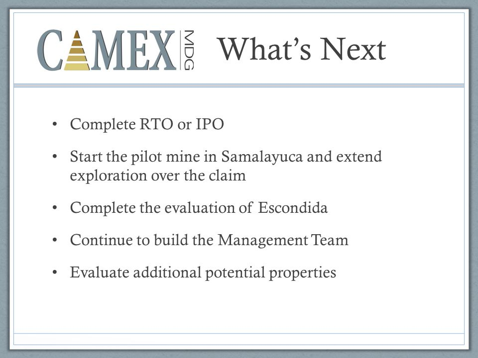 What's Next Complete RTO or IPO Start the pilot mine in Samalayuca and extend exploration over the claim Complete the evaluation of Escondida Continue to build the Management Team Evaluate additional potential properties