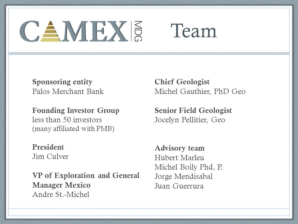 Team Sponsoring entity Palos Merchant Bank Founding Investor Group less than 50 investors (many affiliated with PMB) President Jim Culver VP of Exploration and General Manager Mexico Andre St.-Michel Chief Geologist Michel Gauthier, PhD Geo Senior Field Geologist Jocelyn Pellitier, Geo Advisory team Hubert Marleu Michel Boily Phd, P.