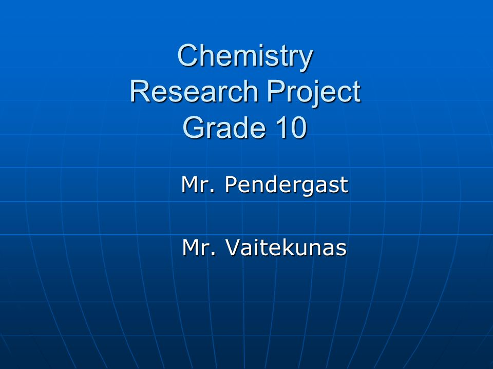 Chemistry Research Project Grade 10 Mr. Pendergast Mr. Vaitekunas