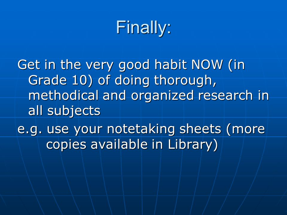 Finally: Get in the very good habit NOW (in Grade 10) of doing thorough, methodical and organized research in all subjects e.g.