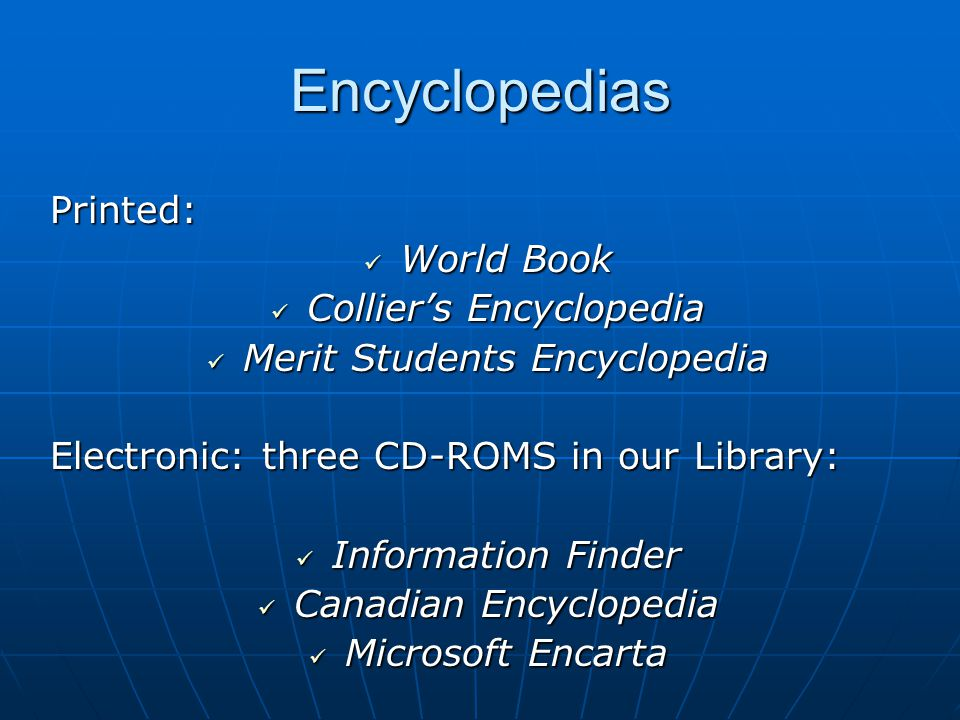 Encyclopedias Printed: World Book World Book Collier's Encyclopedia Collier's Encyclopedia Merit Students Encyclopedia Merit Students Encyclopedia Electronic: three CD-ROMS in our Library: Information Finder Information Finder Canadian Encyclopedia Canadian Encyclopedia Microsoft Encarta Microsoft Encarta