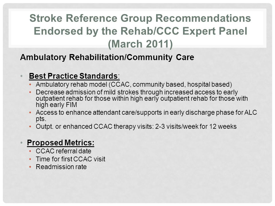 Stroke Reference Group Recommendations Endorsed by the Rehab/CCC Expert Panel (March 2011) Ambulatory Rehabilitation/Community Care Best Practice Standards: Ambulatory rehab model (CCAC, community based, hospital based) Decrease admission of mild strokes through increased access to early outpatient rehab for those within high early outpatient rehab for those with high early FIM Access to enhance attendant care/supports in early discharge phase for ALC pts.