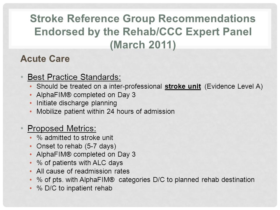 Stroke Reference Group Recommendations Endorsed by the Rehab/CCC Expert Panel (March 2011) Acute Care Best Practice Standards: Should be treated on a inter-professional stroke unit (Evidence Level A) AlphaFIM® completed on Day 3 Initiate discharge planning Mobilize patient within 24 hours of admission Proposed Metrics: % admitted to stroke unit Onset to rehab (5-7 days) AlphaFIM® completed on Day 3 % of patients with ALC days All cause of readmission rates % of pts.