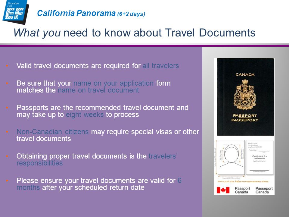 Valid travel documents are required for all travelers Be sure that your name on your application form matches the name on travel document Passports are the recommended travel document and may take up to eight weeks to process Non-Canadian citizens may require special visas or other travel documents Obtaining proper travel documents is the travelers' responsibilities Please ensure your travel documents are valid for 6 months after your scheduled return date What you need to know about Travel Documents California Panorama (6+2 days)