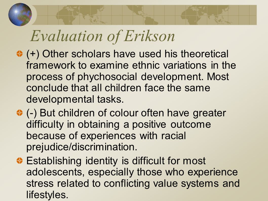 Evaluation of Erikson (+) Other scholars have used his theoretical framework to examine ethnic variations in the process of phychosocial development.