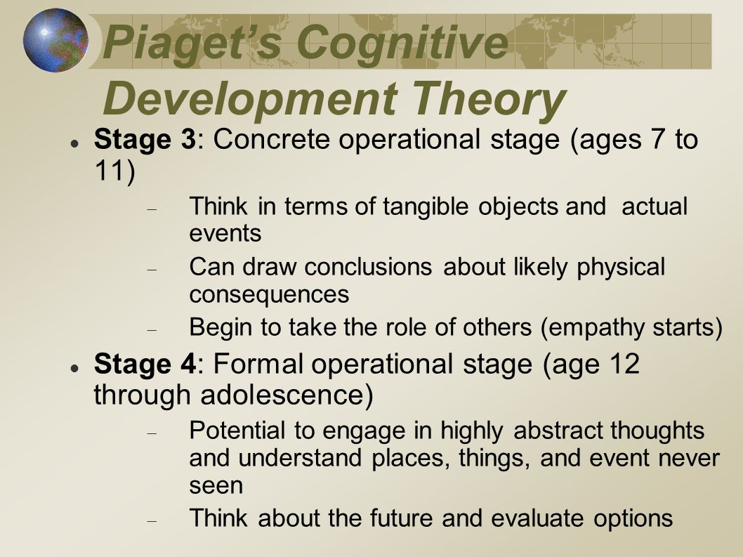 Piaget's Cognitive Development Theory Stage 3: Concrete operational stage (ages 7 to 11)  Think in terms of tangible objects and actual events  Can