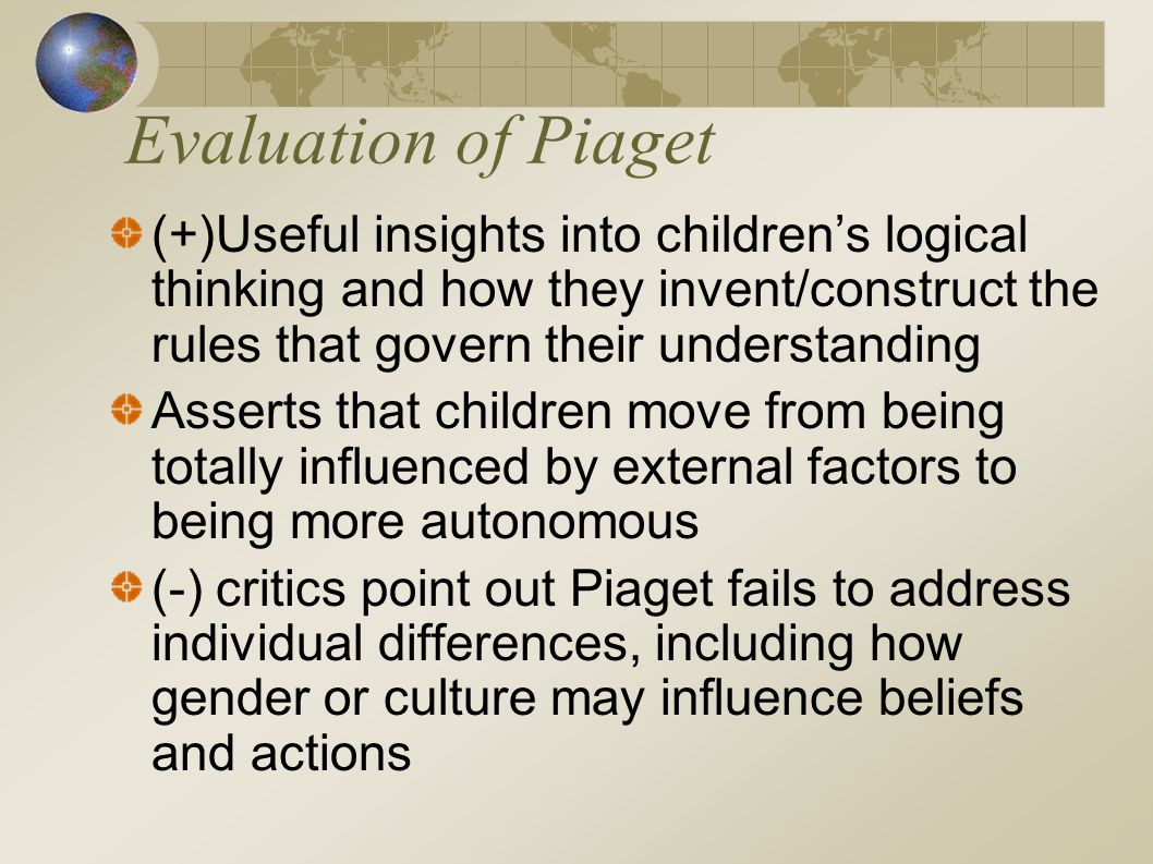 Evaluation of Piaget (+)Useful insights into children's logical thinking and how they invent/construct the rules that govern their understanding Asser