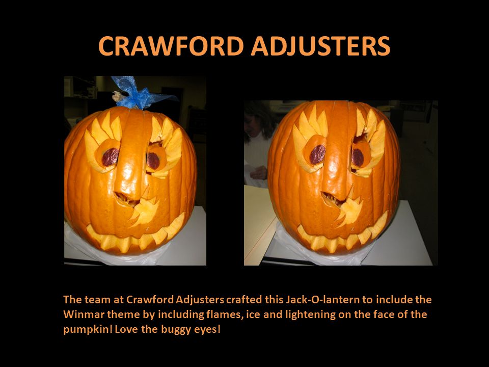 CRAWFORD ADJUSTERS The team at Crawford Adjusters crafted this Jack-O-lantern to include the Winmar theme by including flames, ice and lightening on the face of the pumpkin.