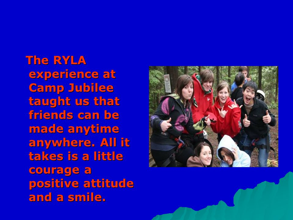 The RYLA experience at Camp Jubilee taught us that friends can be made anytime anywhere. All it takes is a little courage a positive attitude and a sm