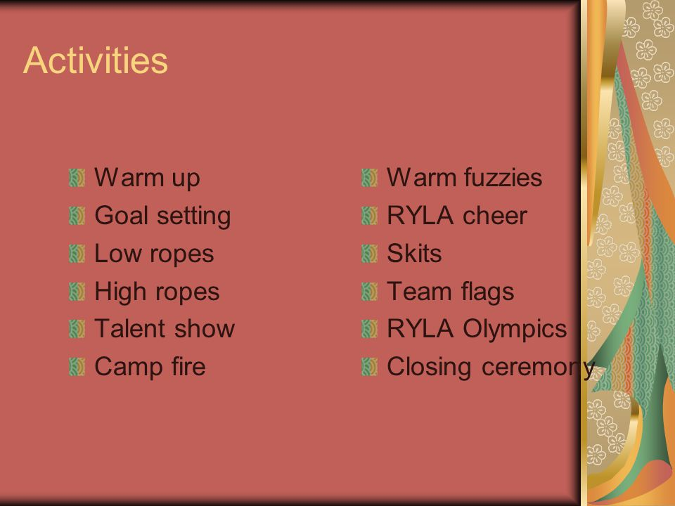 Activities Warm up Goal setting Low ropes High ropes Talent show Camp fire Warm fuzzies RYLA cheer Skits Team flags RYLA Olympics Closing ceremony
