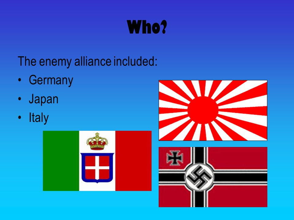 Who? The enemy alliance included: Germany Japan Italy