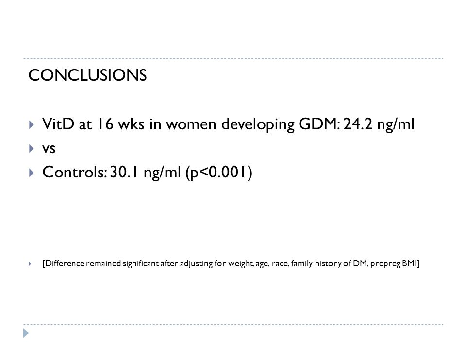 CONCLUSIONS  VitD at 16 wks in women developing GDM: 24.2 ng/ml  vs  Controls: 30.1 ng/ml (p<0.001)  [Difference remained significant after adjusting for weight, age, race, family history of DM, prepreg BMI]