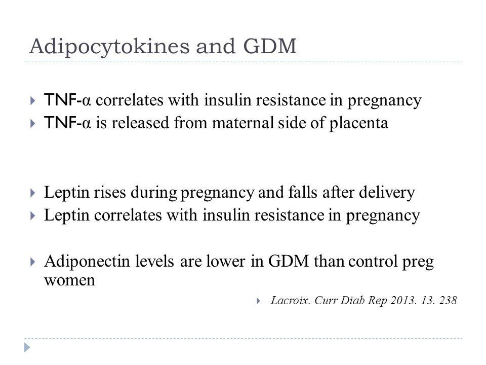 Adipocytokines and GDM  TNF- α correlates with insulin resistance in pregnancy  TNF- α is released from maternal side of placenta  Leptin rises during pregnancy and falls after delivery  Leptin correlates with insulin resistance in pregnancy  Adiponectin levels are lower in GDM than control preg women  Lacroix.