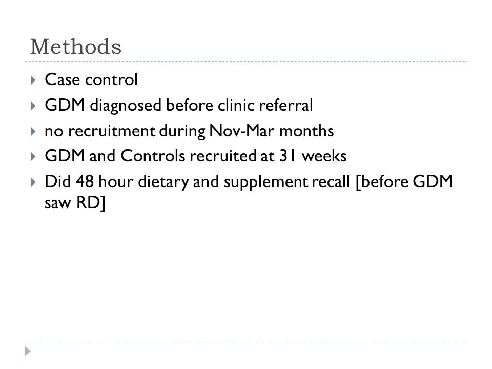 Methods  Case control  GDM diagnosed before clinic referral  no recruitment during Nov-Mar months  GDM and Controls recruited at 31 weeks  Did 48 hour dietary and supplement recall [before GDM saw RD]