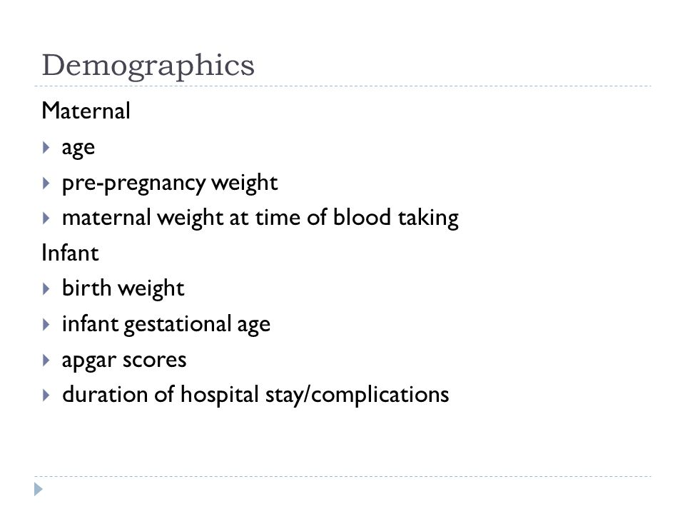 Demographics Maternal  age  pre-pregnancy weight  maternal weight at time of blood taking Infant  birth weight  infant gestational age  apgar scores  duration of hospital stay/complications