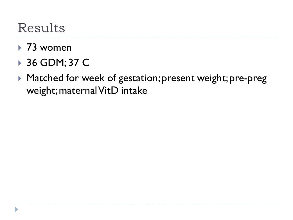 Results  73 women  36 GDM; 37 C  Matched for week of gestation; present weight; pre-preg weight; maternal VitD intake