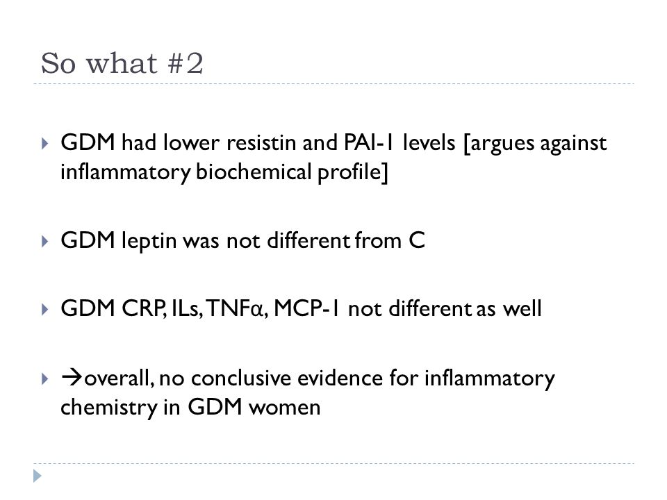 So what #2  GDM had lower resistin and PAI-1 levels [argues against inflammatory biochemical profile]  GDM leptin was not different from C  GDM CRP, ILs, TNF α, MCP-1 not different as well   overall, no conclusive evidence for inflammatory chemistry in GDM women
