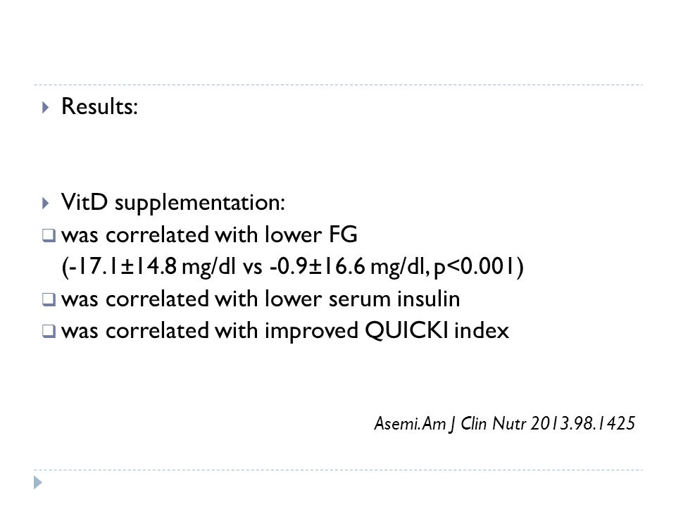  Results:  VitD supplementation:  was correlated with lower FG (-17.1±14.8 mg/dl vs -0.9±16.6 mg/dl, p<0.001)  was correlated with lower serum insulin  was correlated with improved QUICKI index Asemi.