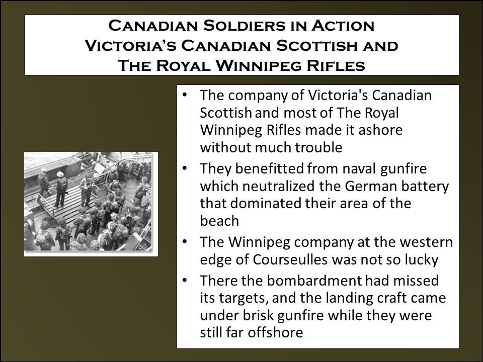 Canadian Soldiers in Action Victoria's Canadian Scottish and The Royal Winnipeg Rifles The company of Victoria s Canadian Scottish and most of The Royal Winnipeg Rifles made it ashore without much trouble They benefitted from naval gunfire which neutralized the German battery that dominated their area of the beach The Winnipeg company at the western edge of Courseulles was not so lucky There the bombardment had missed its targets, and the landing craft came under brisk gunfire while they were still far offshore
