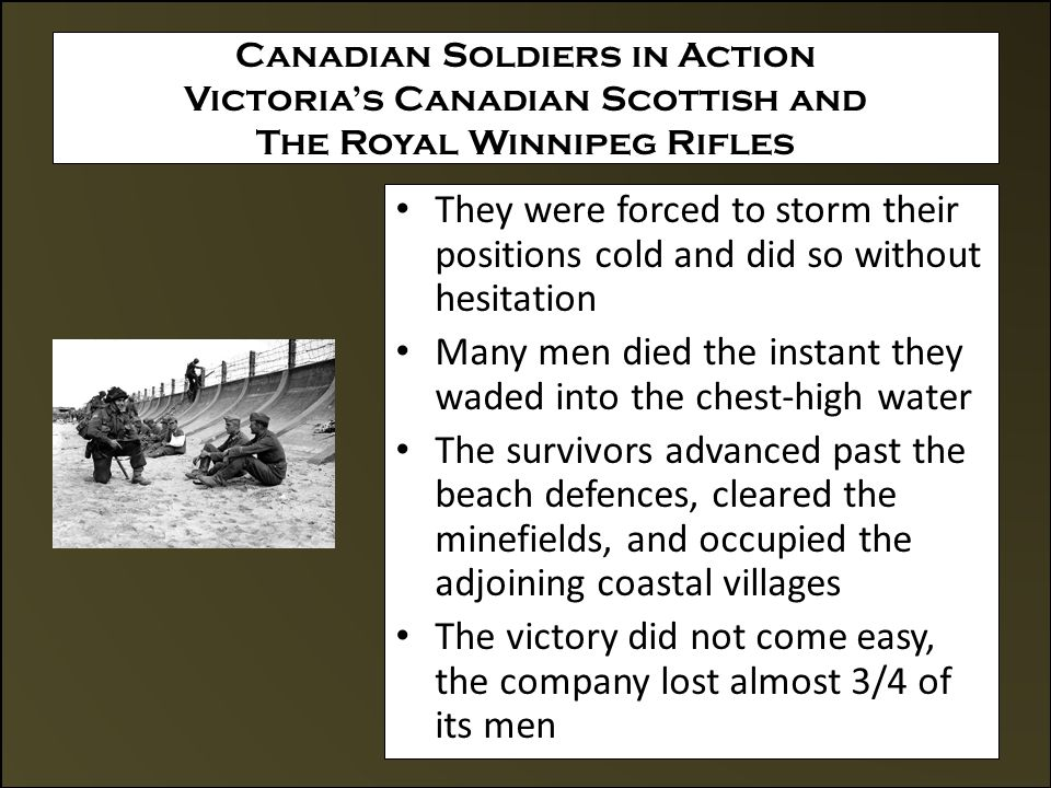 Canadian Soldiers in Action Victoria's Canadian Scottish and The Royal Winnipeg Rifles They were forced to storm their positions cold and did so without hesitation Many men died the instant they waded into the chest-high water The survivors advanced past the beach defences, cleared the minefields, and occupied the adjoining coastal villages The victory did not come easy, the company lost almost 3/4 of its men