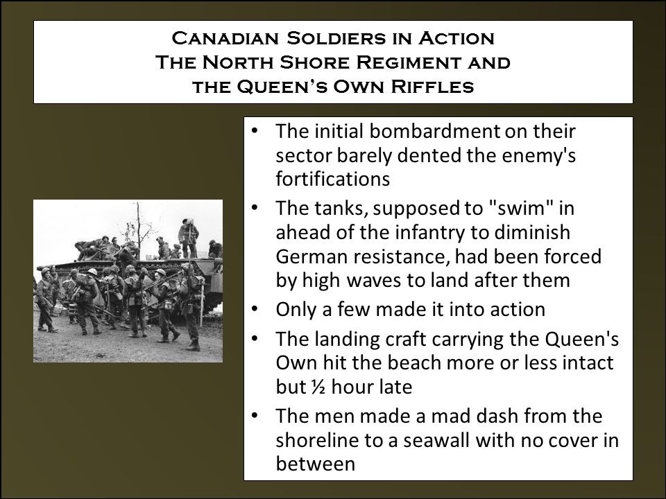 Canadian Soldiers in Action The North Shore Regiment and the Queen's Own Riffles The initial bombardment on their sector barely dented the enemy s fortifications The tanks, supposed to swim in ahead of the infantry to diminish German resistance, had been forced by high waves to land after them Only a few made it into action The landing craft carrying the Queen s Own hit the beach more or less intact but ½ hour late The men made a mad dash from the shoreline to a seawall with no cover in between