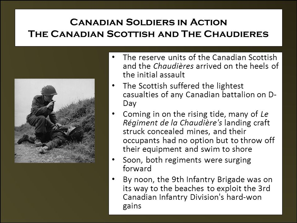 Canadian Soldiers in Action The Canadian Scottish and The Chaudieres The reserve units of the Canadian Scottish and the Chaudières arrived on the heels of the initial assault The Scottish suffered the lightest casualties of any Canadian battalion on D- Day Coming in on the rising tide, many of Le Régiment de la Chaudière s landing craft struck concealed mines, and their occupants had no option but to throw off their equipment and swim to shore Soon, both regiments were surging forward By noon, the 9th Infantry Brigade was on its way to the beaches to exploit the 3rd Canadian Infantry Division s hard-won gains