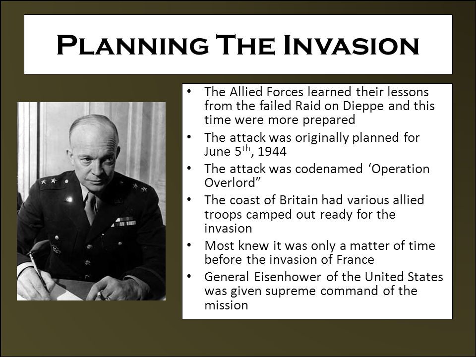 Planning The Invasion The Allied Forces learned their lessons from the failed Raid on Dieppe and this time were more prepared The attack was originally planned for June 5 th, 1944 The attack was codenamed 'Operation Overlord The coast of Britain had various allied troops camped out ready for the invasion Most knew it was only a matter of time before the invasion of France General Eisenhower of the United States was given supreme command of the mission