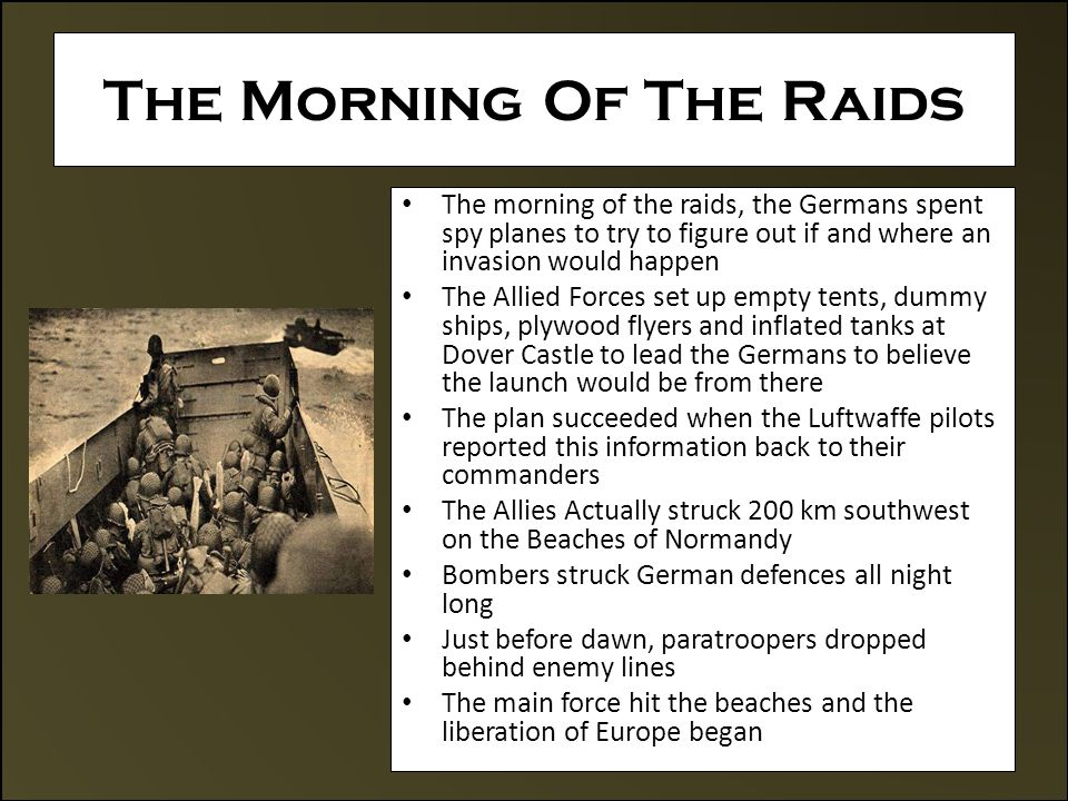 The Morning Of The Raids The morning of the raids, the Germans spent spy planes to try to figure out if and where an invasion would happen The Allied Forces set up empty tents, dummy ships, plywood flyers and inflated tanks at Dover Castle to lead the Germans to believe the launch would be from there The plan succeeded when the Luftwaffe pilots reported this information back to their commanders The Allies Actually struck 200 km southwest on the Beaches of Normandy Bombers struck German defences all night long Just before dawn, paratroopers dropped behind enemy lines The main force hit the beaches and the liberation of Europe began