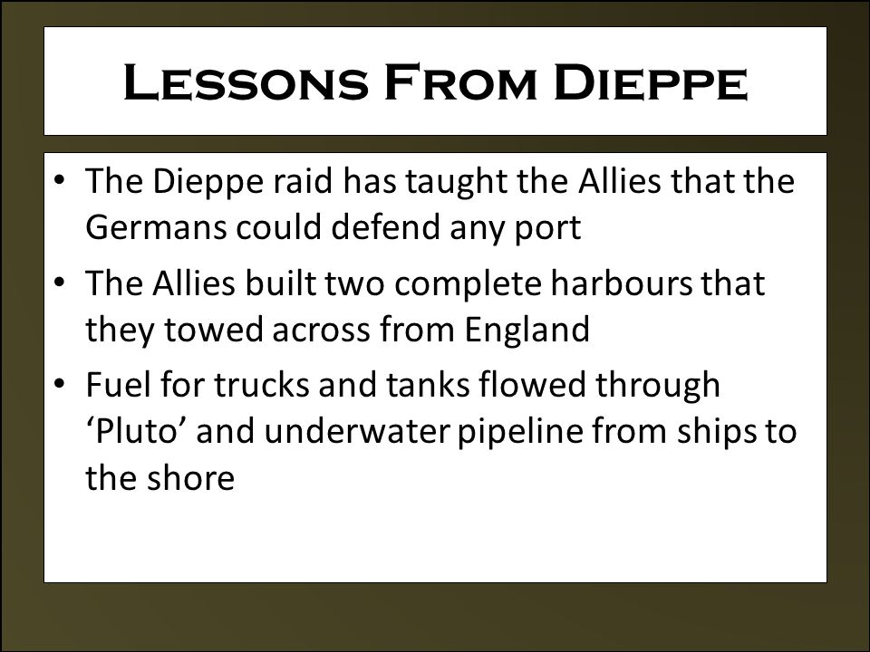 Lessons From Dieppe The Dieppe raid has taught the Allies that the Germans could defend any port The Allies built two complete harbours that they towed across from England Fuel for trucks and tanks flowed through 'Pluto' and underwater pipeline from ships to the shore