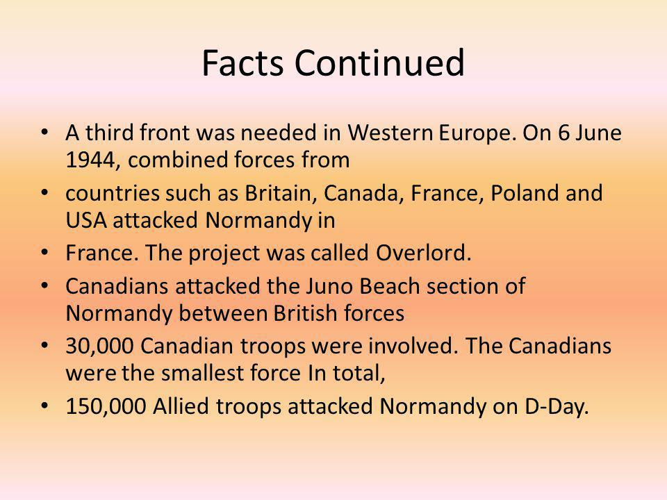 Facts Continued A third front was needed in Western Europe. On 6 June 1944, combined forces from countries such as Britain, Canada, France, Poland and