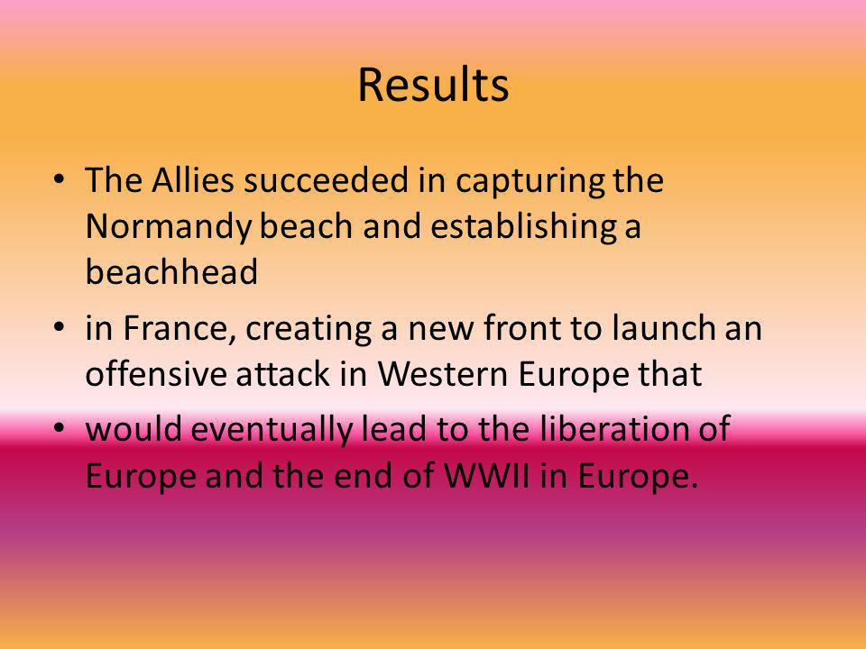 Results The Allies succeeded in capturing the Normandy beach and establishing a beachhead in France, creating a new front to launch an offensive attac