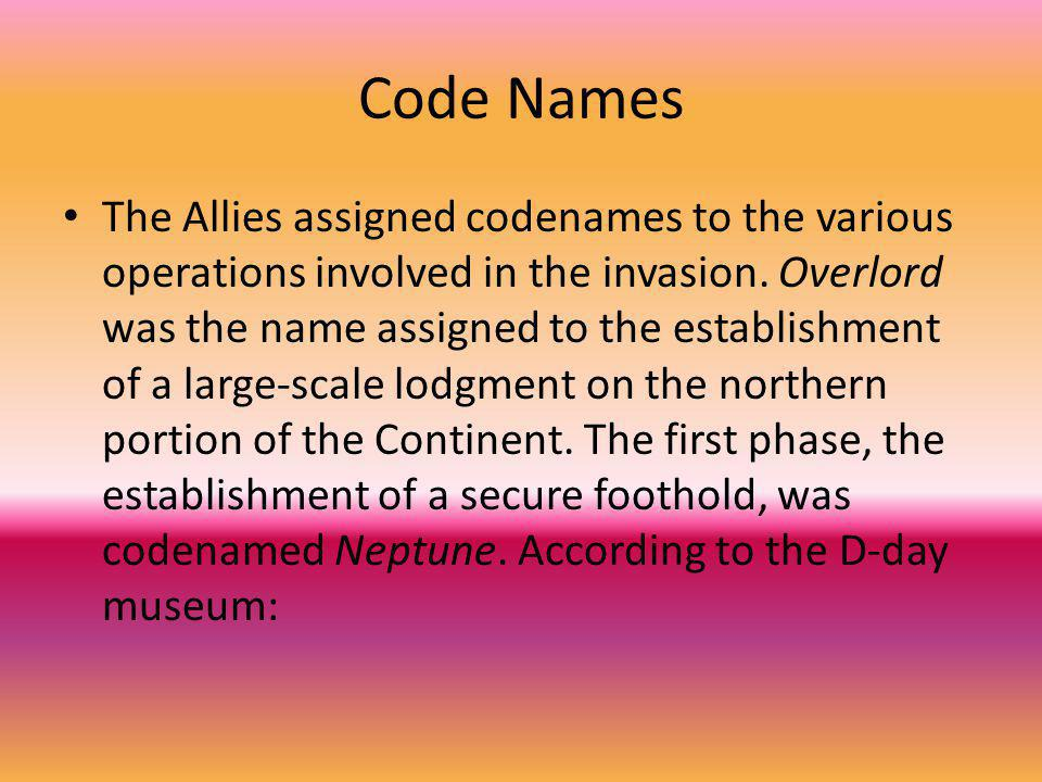 Code Names The Allies assigned codenames to the various operations involved in the invasion. Overlord was the name assigned to the establishment of a
