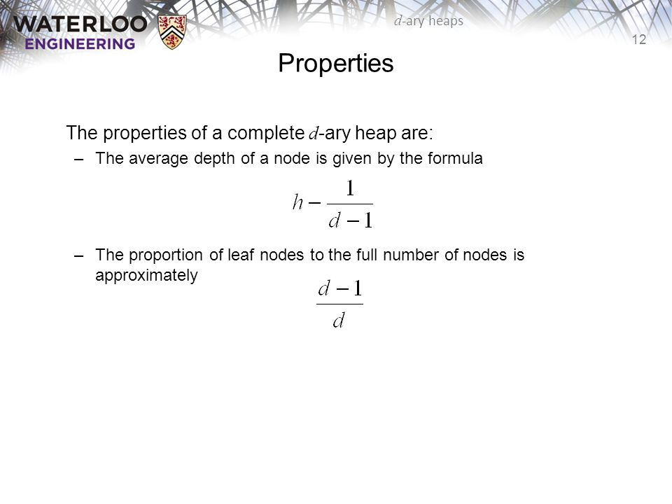 12 d -ary heaps Properties The properties of a complete d -ary heap are: –The average depth of a node is given by the formula –The proportion of leaf