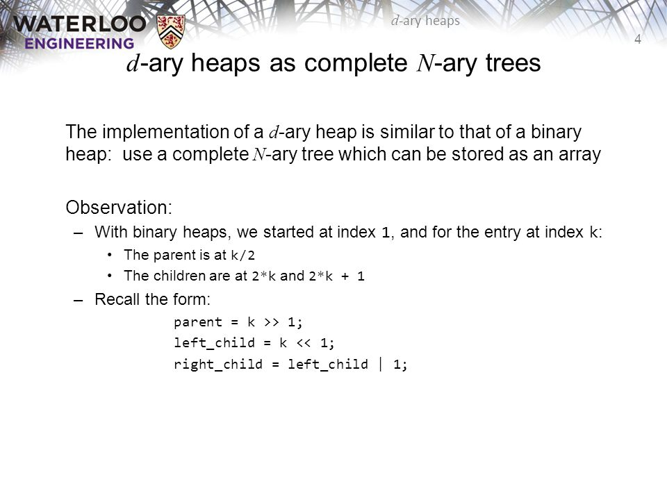 15 d -ary heaps d Relative Speed Calculating the relative number of comparisons with a binary heap –The comparisons are minimized when d = 4 : 83 %