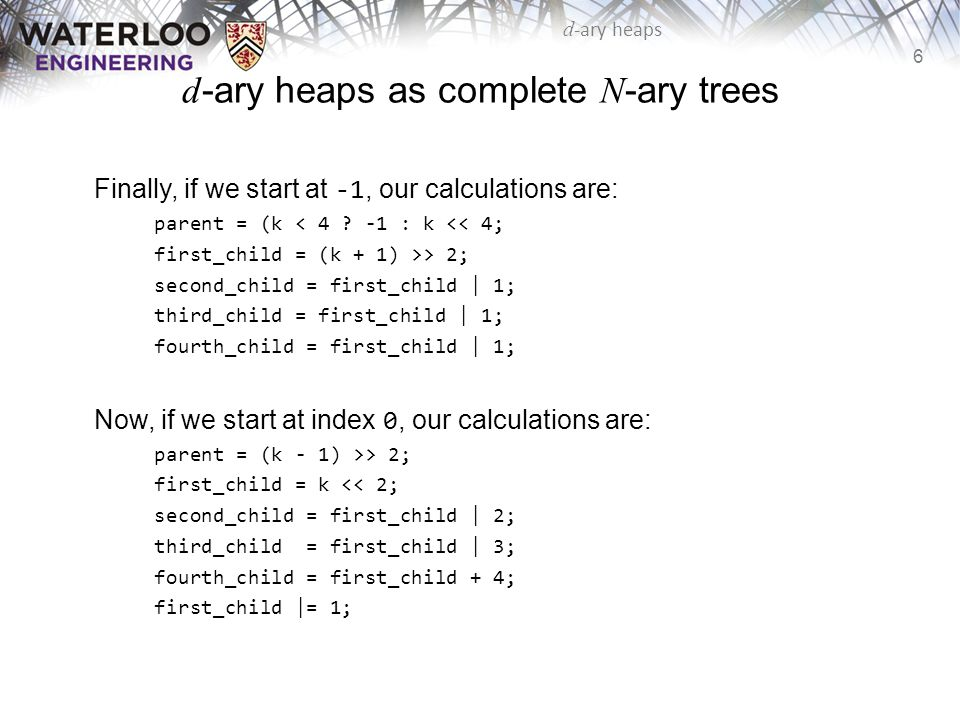 7 d -ary heaps d -ary heaps as complete N -ary trees The implementation of a d -ary heap is similar to that of a binary heap: we use a complete N -ary tree which can be stored as an array To find the root, children, and parent: –The root is at 0 (not 1 like a binary heap) –The children of k are at: dk + 1, dk + 2,..., dk + d –The parent of k is at for k > 0