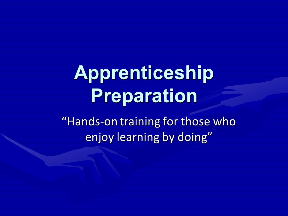 Apprenticeship Preparation Hands-on training for those who enjoy learning by doing