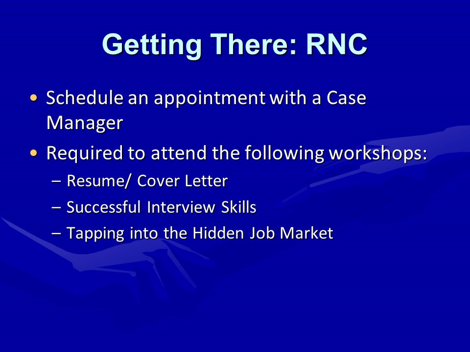 Getting There: RNC Schedule an appointment with a Case ManagerSchedule an appointment with a Case Manager Required to attend the following workshops:Required to attend the following workshops: –Resume/ Cover Letter –Successful Interview Skills –Tapping into the Hidden Job Market