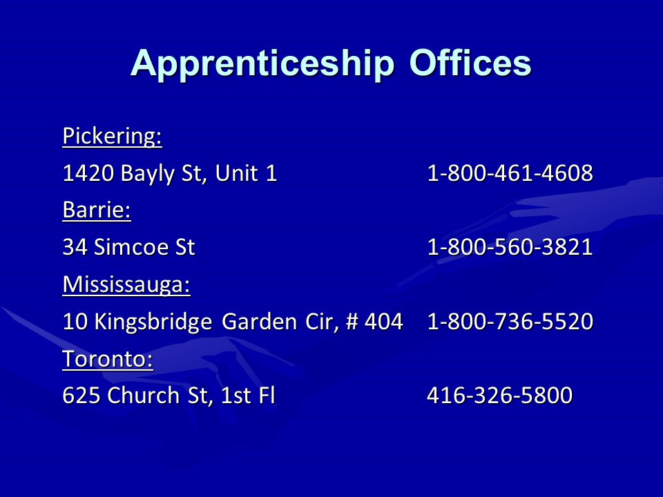 Apprenticeship Offices Pickering: 1420 Bayly St, Unit 11-800-461-4608 Barrie: 34 Simcoe St1-800-560-3821 Mississauga: 10 Kingsbridge Garden Cir, # 4041-800-736-5520 Toronto: 625 Church St, 1st Fl 416-326-5800