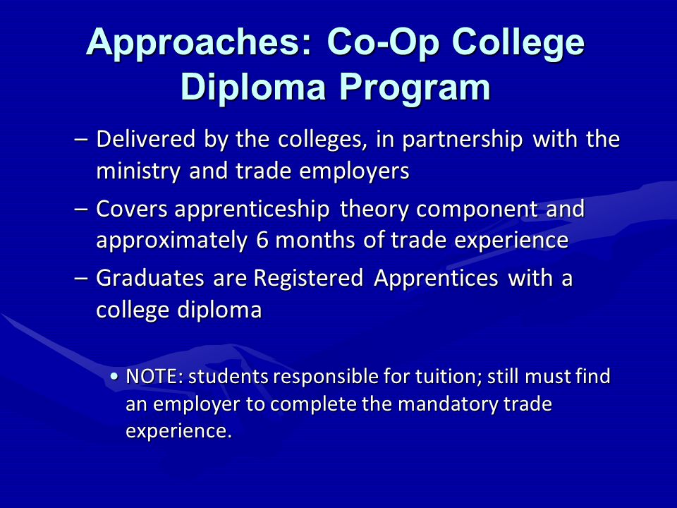 Approaches: Co-Op College Diploma Program –Delivered by the colleges, in partnership with the ministry and trade employers –Covers apprenticeship theory component and approximately 6 months of trade experience –Graduates are Registered Apprentices with a college diploma NOTE: students responsible for tuition; still must find an employer to complete the mandatory trade experience.NOTE: students responsible for tuition; still must find an employer to complete the mandatory trade experience.