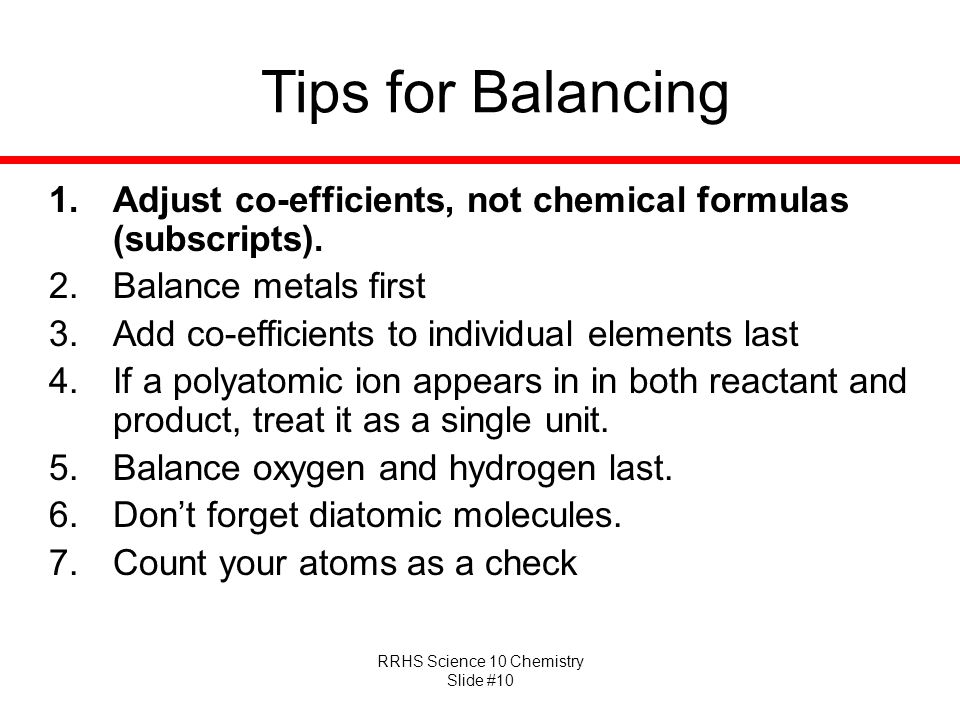 RRHS Science 10 Chemistry Slide #10 Tips for Balancing 1.Adjust co-efficients, not chemical formulas (subscripts). 2.Balance metals first 3.Add co-eff