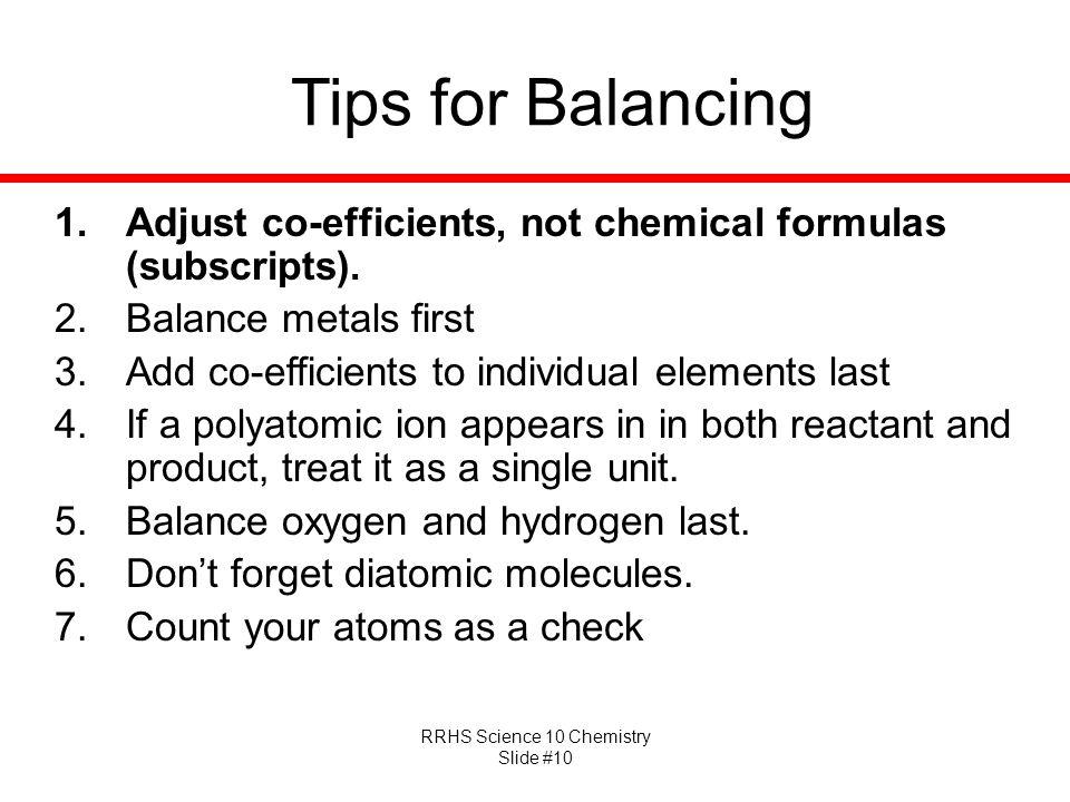 RRHS Science 10 Chemistry Slide #10 Tips for Balancing 1.Adjust co-efficients, not chemical formulas (subscripts).