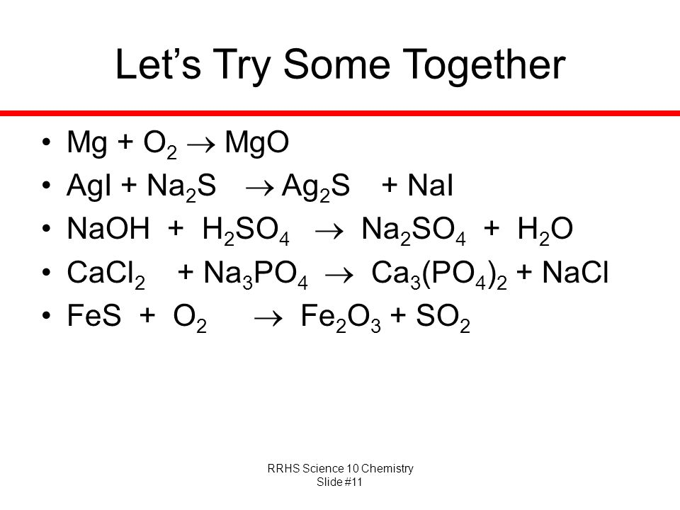 RRHS Science 10 Chemistry Slide #11 Let's Try Some Together Mg + O 2  MgO AgI + Na 2 S  Ag 2 S + NaI NaOH + H 2 SO 4  Na 2 SO 4 + H 2 O CaCl 2 + Na