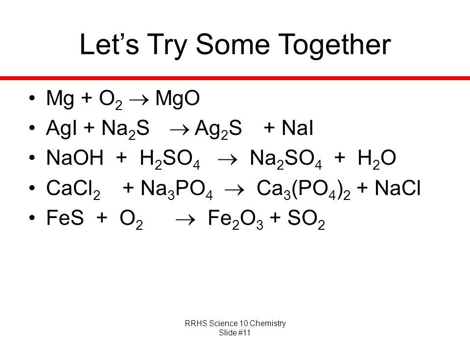 RRHS Science 10 Chemistry Slide #11 Let's Try Some Together Mg + O 2  MgO AgI + Na 2 S  Ag 2 S + NaI NaOH + H 2 SO 4  Na 2 SO 4 + H 2 O CaCl 2 + Na 3 PO 4  Ca 3 (PO 4 ) 2 + NaCl FeS + O 2  Fe 2 O 3 + SO 2